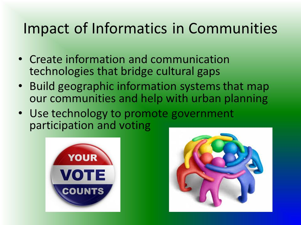 Impact of Informatics in Communities Create information and communication technologies that bridge cultural gaps Build geographic information systems