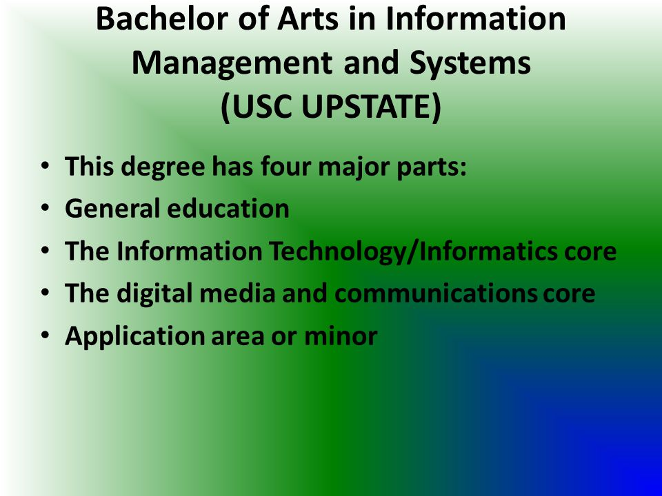 Bachelor of Arts in Information Management and Systems (USC UPSTATE) This degree has four major parts: General education The Information Technology/In