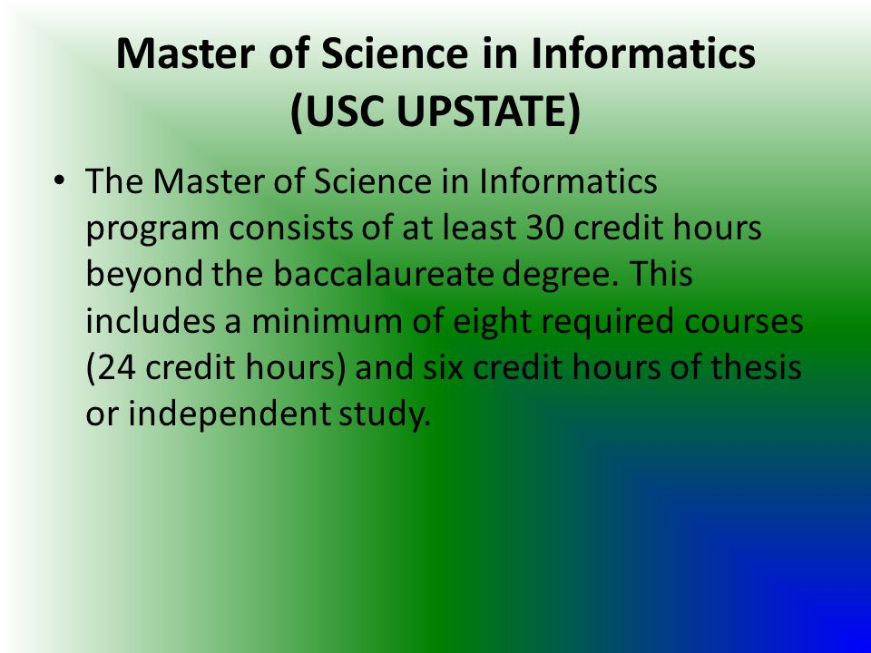 Master of Science in Informatics (USC UPSTATE) The Master of Science in Informatics program consists of at least 30 credit hours beyond the baccalaure