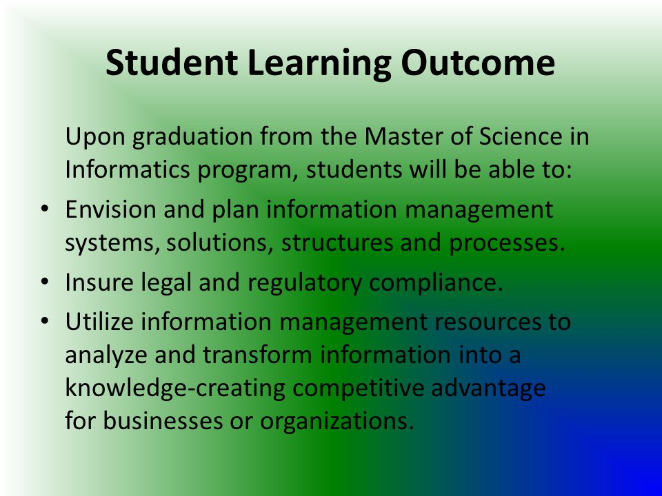 Student Learning Outcome Upon graduation from the Master of Science in Informatics program, students will be able to: Envision and plan information ma