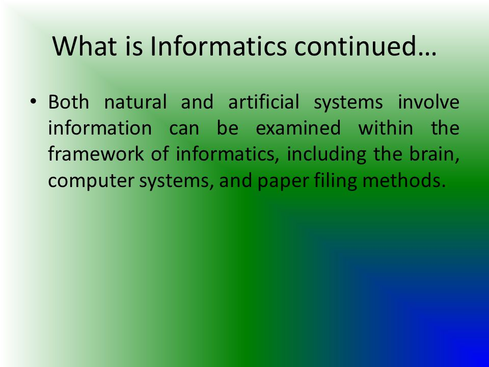 What is Informatics continued… Both natural and artificial systems involve information can be examined within the framework of informatics, including the brain, computer systems, and paper filing methods.