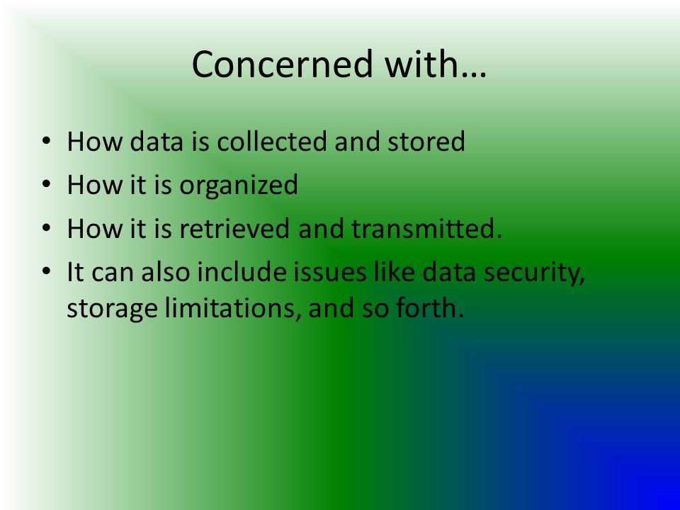 Concerned with… How data is collected and stored How it is organized How it is retrieved and transmitted. It can also include issues like data securit