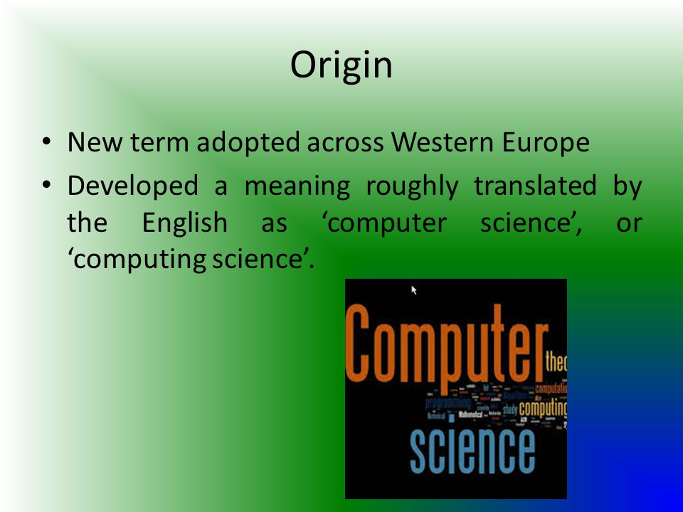 Origin New term adopted across Western Europe Developed a meaning roughly translated by the English as 'computer science', or 'computing science'.