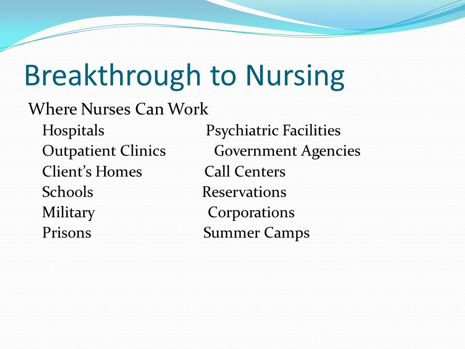 Breakthrough to Nursing Where Nurses Can Work Hospitals Psychiatric Facilities Outpatient Clinics Government Agencies Client's Homes Call Centers Schools Reservations Military Corporations Prisons Summer Camps