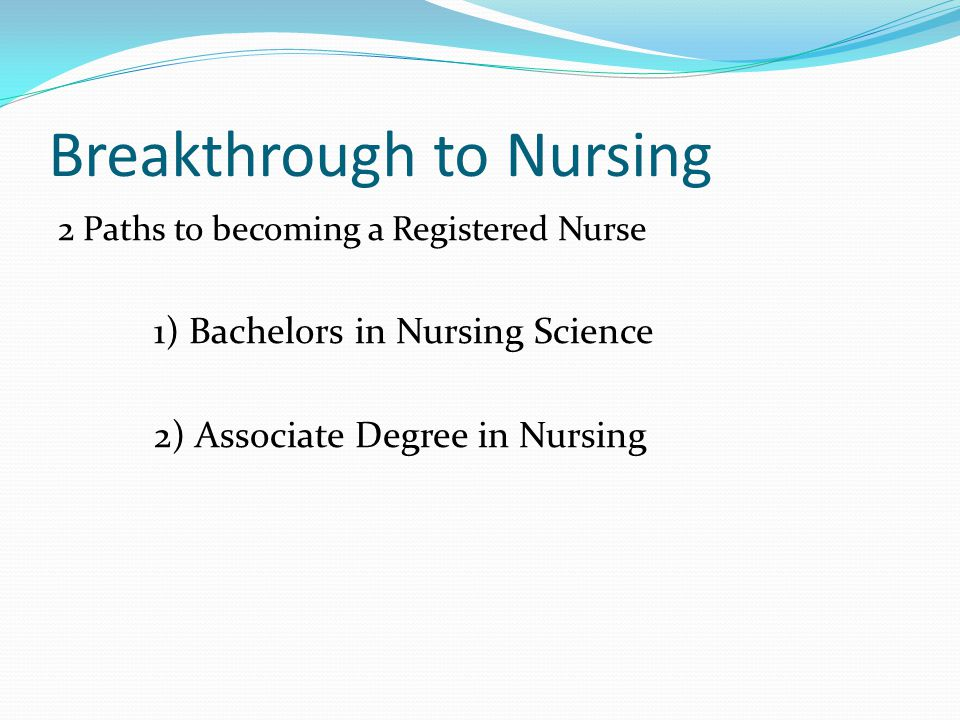 Breakthrough to Nursing 2 Paths to becoming a Registered Nurse 1) Bachelors in Nursing Science 2) Associate Degree in Nursing