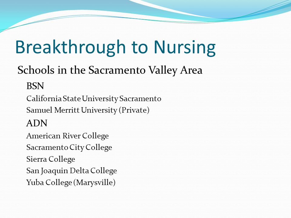 Breakthrough to Nursing Schools in the Sacramento Valley Area BSN California State University Sacramento Samuel Merritt University (Private) ADN American River College Sacramento City College Sierra College San Joaquin Delta College Yuba College (Marysville)