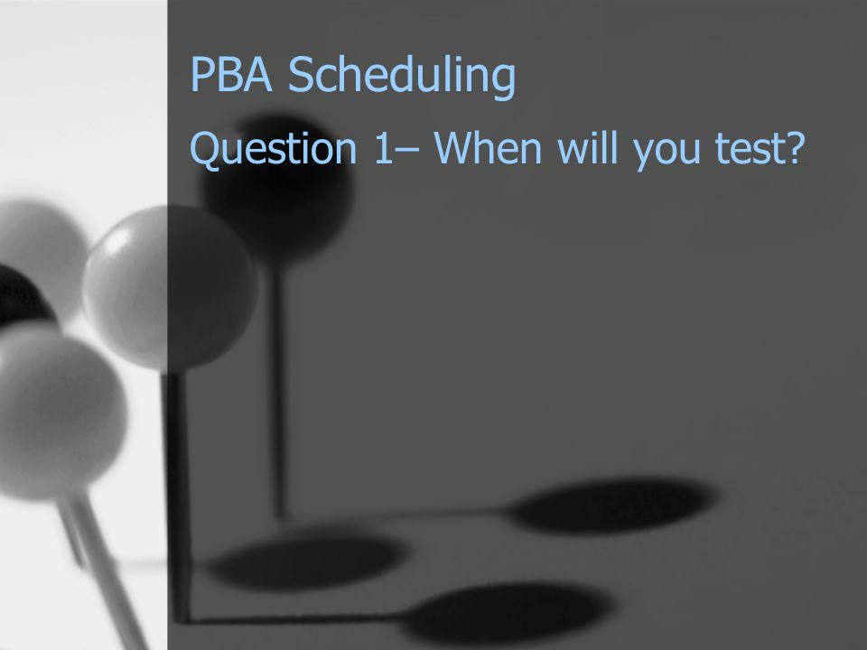 PBA Scheduling Question 1– When will you test