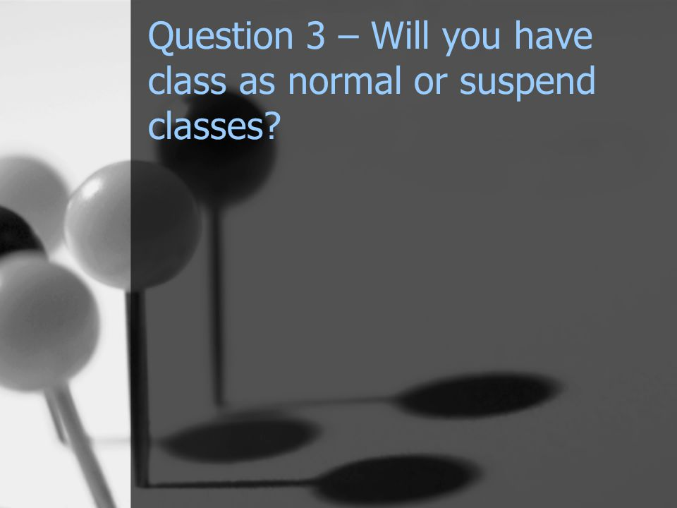 Question 3 – Will you have class as normal or suspend classes