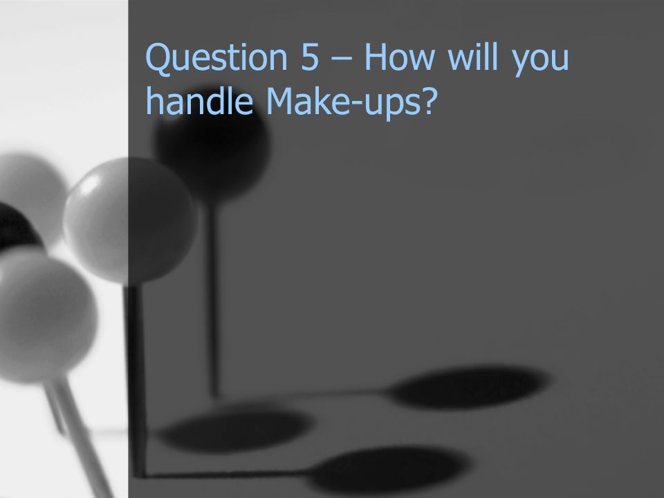 Question 5 – How will you handle Make-ups