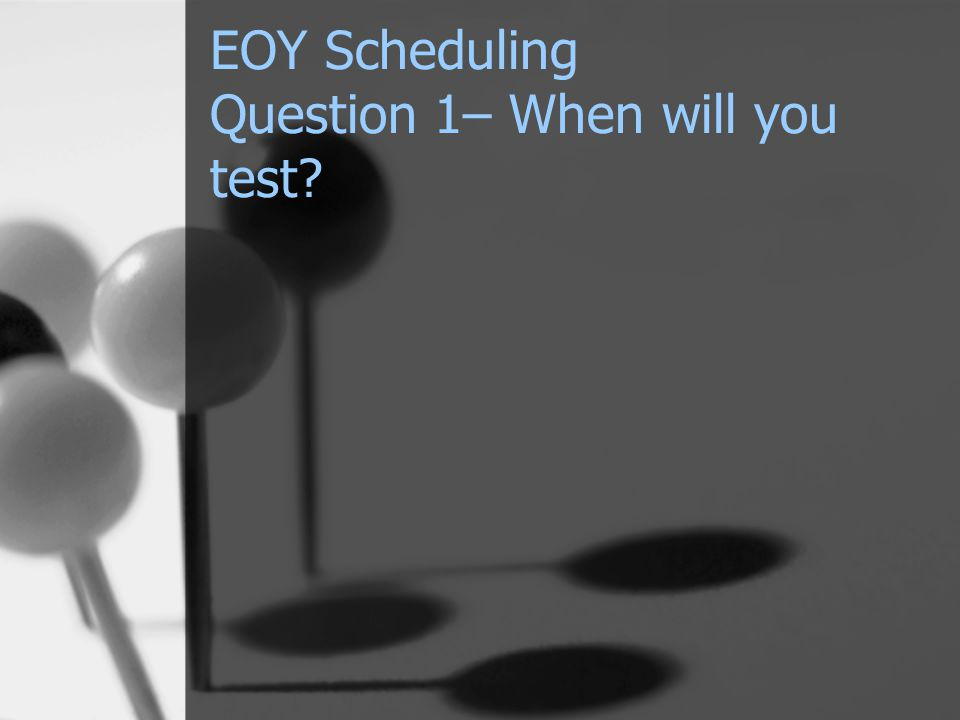EOY Scheduling Question 1– When will you test