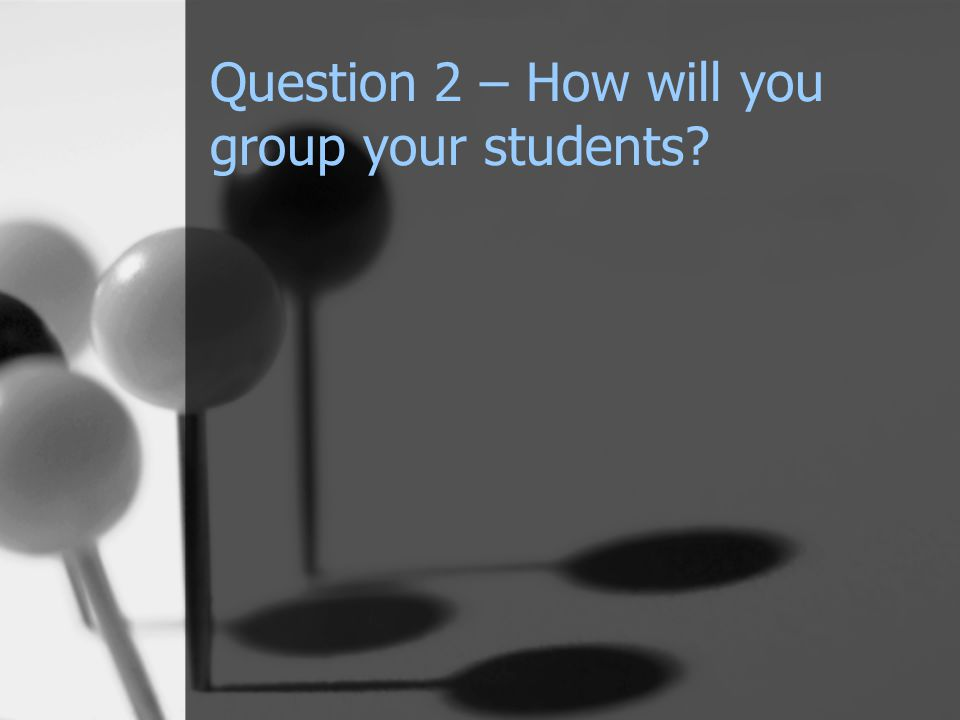 Question 2 – How will you group your students