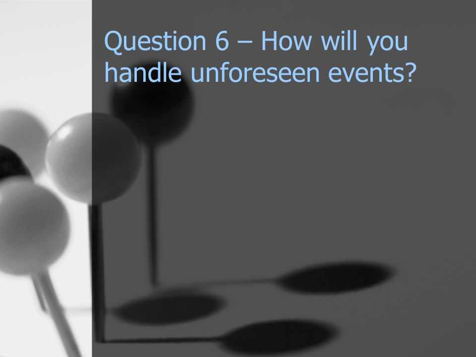 Question 6 – How will you handle unforeseen events