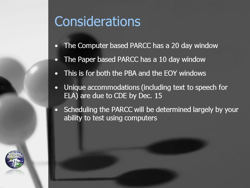Considerations The Computer based PARCC has a 20 day window The Paper based PARCC has a 10 day window This is for both the PBA and the EOY windows Unique accommodations (including text to speech for ELA) are due to CDE by Dec.