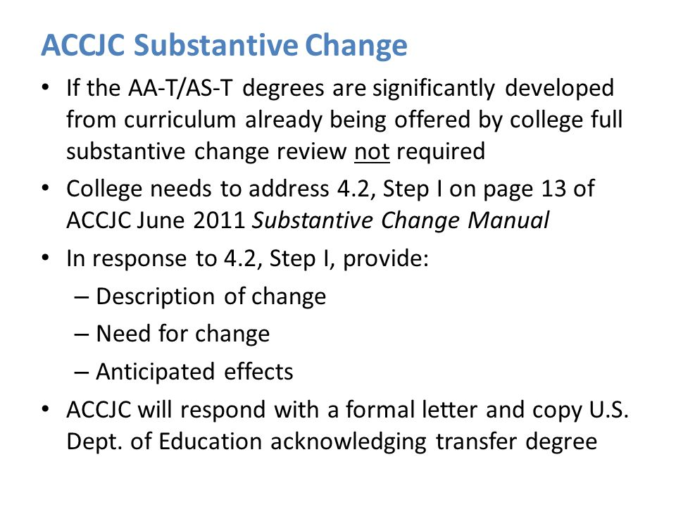ACCJC Substantive Change If the AA-T/AS-T degrees are significantly developed from curriculum already being offered by college full substantive change review not required College needs to address 4.2, Step I on page 13 of ACCJC June 2011 Substantive Change Manual In response to 4.2, Step I, provide: – Description of change – Need for change – Anticipated effects ACCJC will respond with a formal letter and copy U.S.