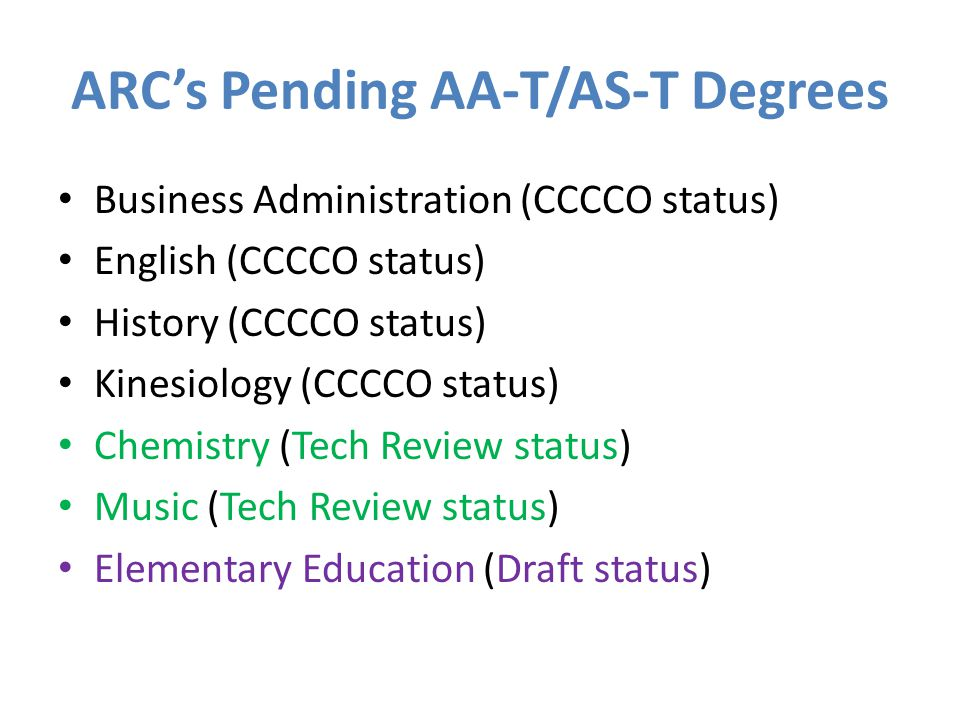 ARC's Pending AA-T/AS-T Degrees Business Administration (CCCCO status) English (CCCCO status) History (CCCCO status) Kinesiology (CCCCO status) Chemistry (Tech Review status) Music (Tech Review status) Elementary Education (Draft status)