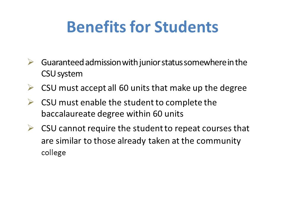  Guaranteed admission with junior status somewhere in the CSU system  CSU must accept all 60 units that make up the degree  CSU must enable the student to complete the baccalaureate degree within 60 units  CSU cannot require the student to repeat courses that are similar to those already taken at the community college Benefits for Students