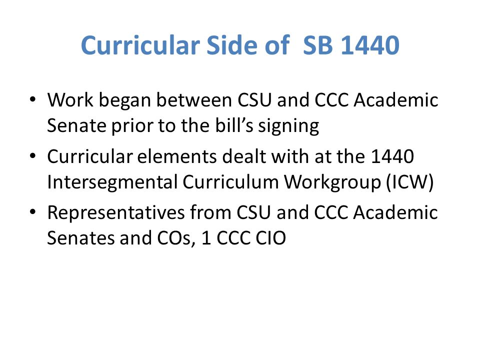 Curricular Side of SB 1440 Work began between CSU and CCC Academic Senate prior to the bill's signing Curricular elements dealt with at the 1440 Intersegmental Curriculum Workgroup (ICW) Representatives from CSU and CCC Academic Senates and COs, 1 CCC CIO