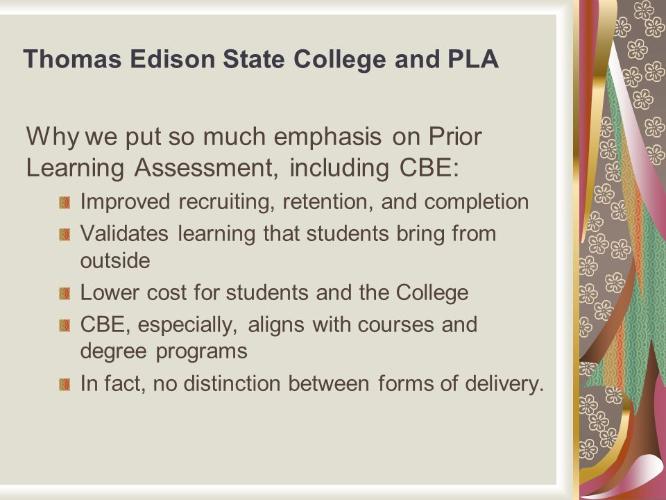 Thomas Edison State College and PLA Why we put so much emphasis on Prior Learning Assessment, including CBE: Improved recruiting, retention, and compl