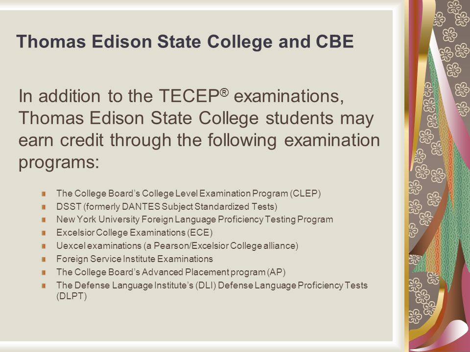 Thomas Edison State College and CBE In addition to the TECEP ® examinations, Thomas Edison State College students may earn credit through the following examination programs: The College Board's College Level Examination Program (CLEP) DSST (formerly DANTES Subject Standardized Tests) New York University Foreign Language Proficiency Testing Program Excelsior College Examinations (ECE) Uexcel examinations (a Pearson/Excelsior College alliance) Foreign Service Institute Examinations The College Board's Advanced Placement program (AP) The Defense Language Institute's (DLI) Defense Language Proficiency Tests (DLPT)