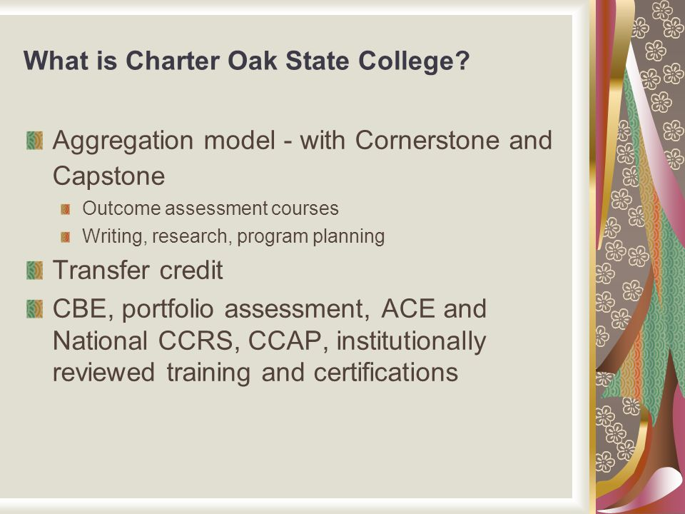 What is Charter Oak State College? Aggregation model - with Cornerstone and Capstone Outcome assessment courses Writing, research, program planning Tr
