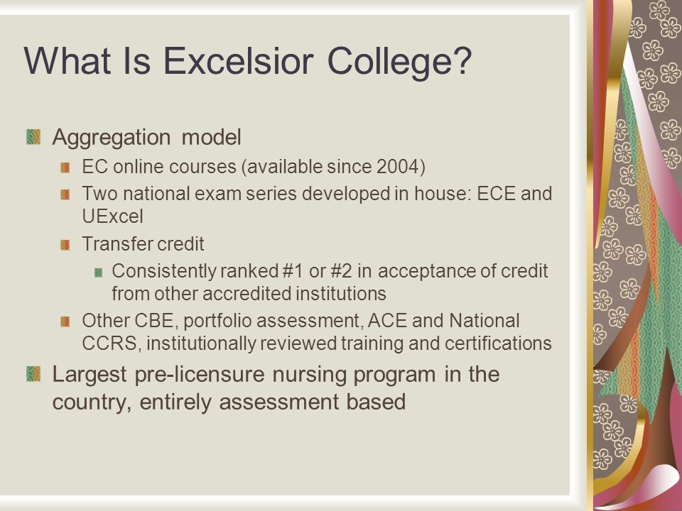 What Is Excelsior College? Aggregation model EC online courses (available since 2004) Two national exam series developed in house: ECE and UExcel Tran