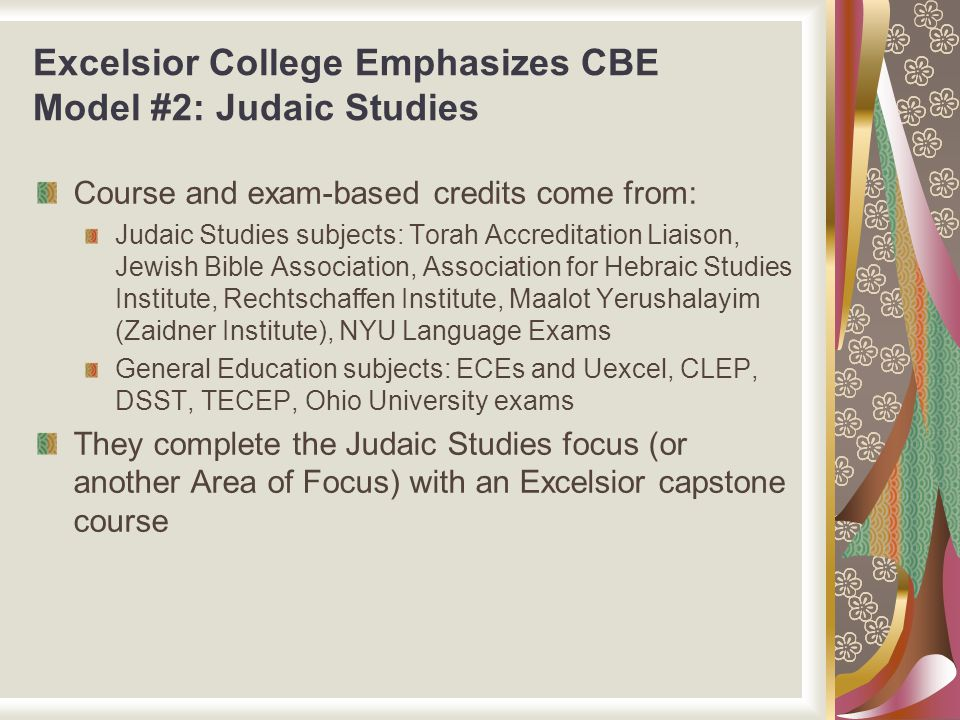 Excelsior College Emphasizes CBE Model #2: Judaic Studies Course and exam-based credits come from: Judaic Studies subjects: Torah Accreditation Liaiso