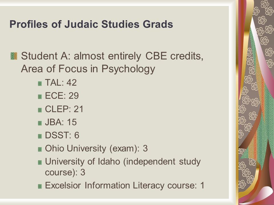 Profiles of Judaic Studies Grads Student A: almost entirely CBE credits, Area of Focus in Psychology TAL: 42 ECE: 29 CLEP: 21 JBA: 15 DSST: 6 Ohio Uni