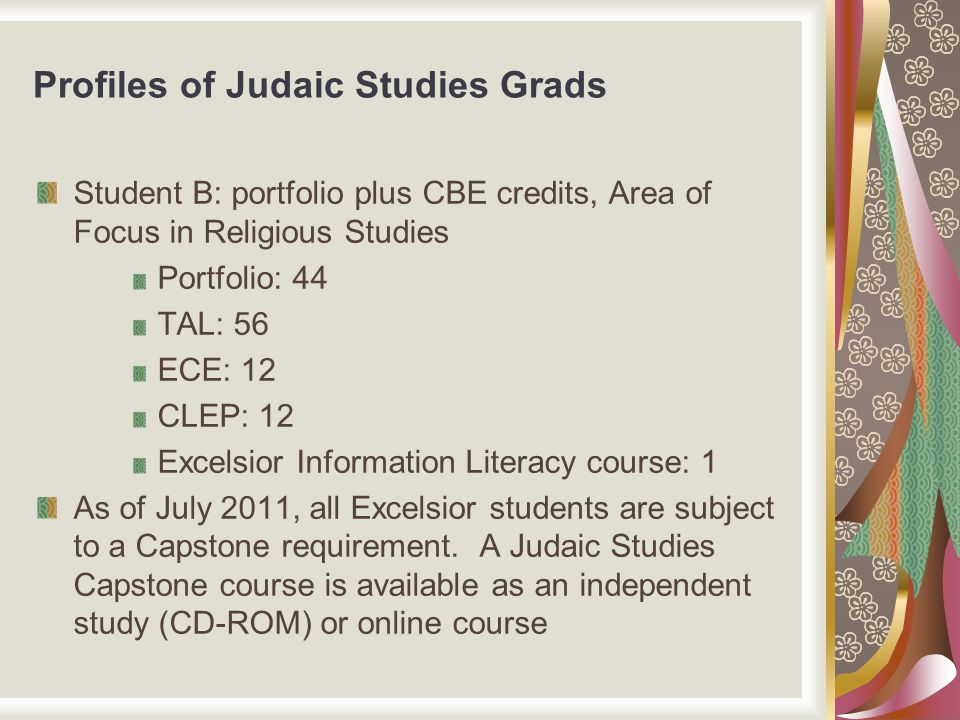 Profiles of Judaic Studies Grads Student B: portfolio plus CBE credits, Area of Focus in Religious Studies Portfolio: 44 TAL: 56 ECE: 12 CLEP: 12 Exce