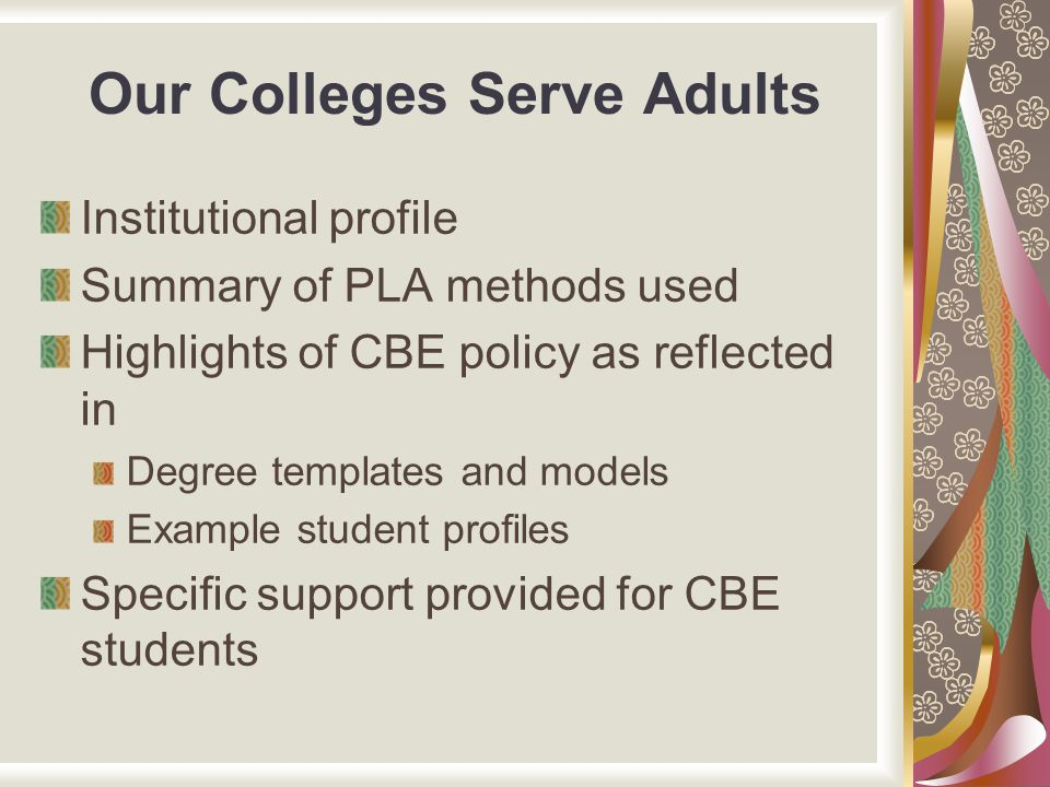 Our Colleges Serve Adults Institutional profile Summary of PLA methods used Highlights of CBE policy as reflected in Degree templates and models Examp