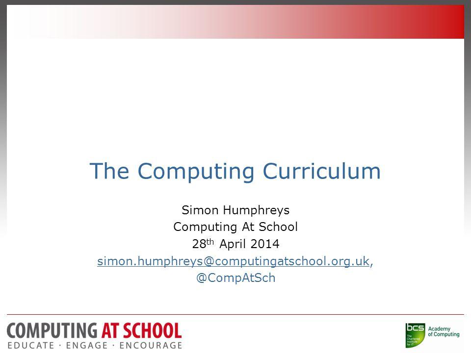 The Computing Curriculum Simon Humphreys Computing At School 28 th April 2014 simon.humphreys@computingatschool.org.uksimon.humphreys@computingatschool.org.uk, @CompAtSch