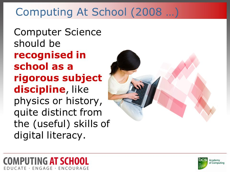 Computing At School (2008 …) Computer Science should be recognised in school as a rigorous subject discipline, like physics or history, quite distinct from the (useful) skills of digital literacy.