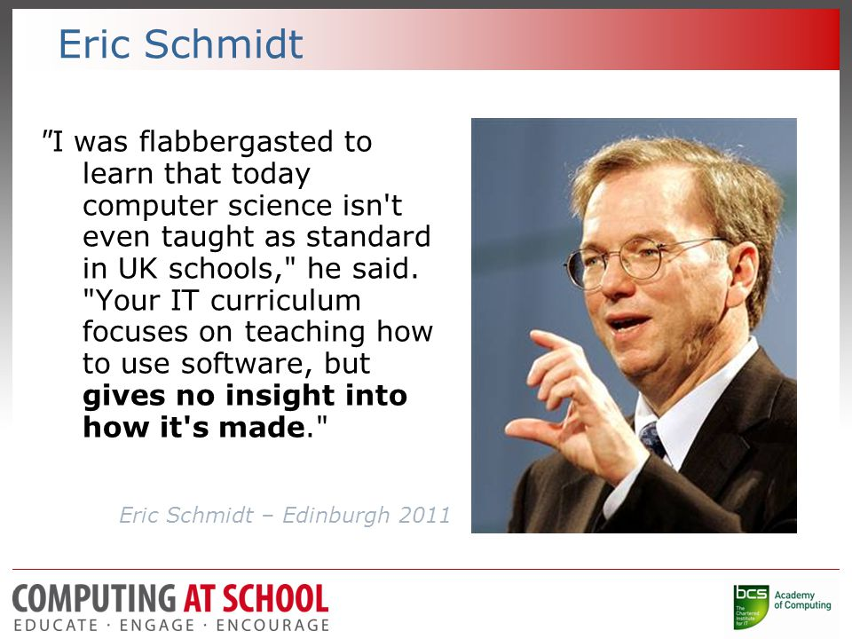 Eric Schmidt I was flabbergasted to learn that today computer science isn t even taught as standard in UK schools, he said.
