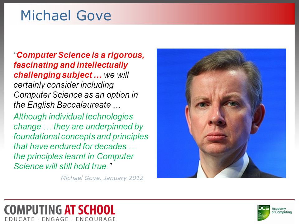Michael Gove Computer Science is a rigorous, fascinating and intellectually challenging subject … we will certainly consider including Computer Science as an option in the English Baccalaureate … Although individual technologies change … they are underpinned by foundational concepts and principles that have endured for decades … the principles learnt in Computer Science will still hold true. Michael Gove, January 2012