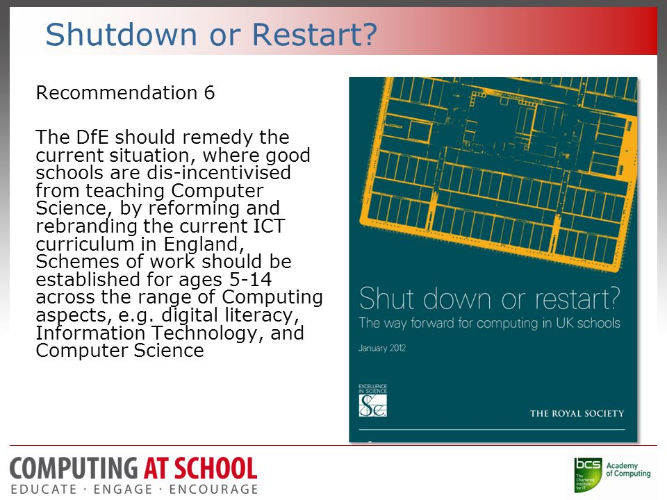 Shutdown or Restart? Recommendation 6 The DfE should remedy the current situation, where good schools are dis-incentivised from teaching Computer Scie