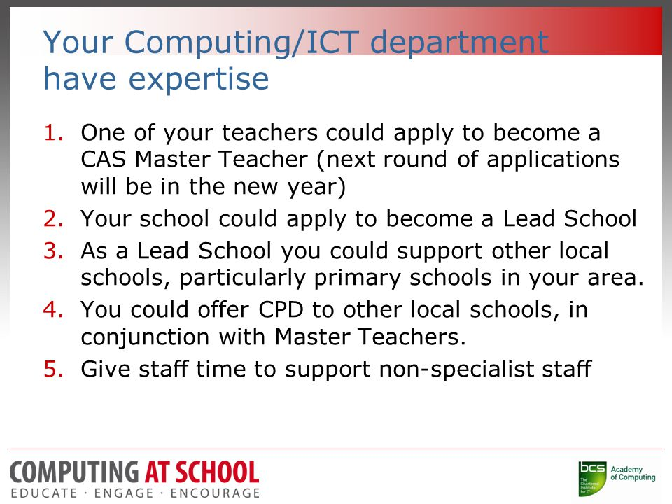 Your Computing/ICT department have expertise 1.One of your teachers could apply to become a CAS Master Teacher (next round of applications will be in the new year) 2.Your school could apply to become a Lead School 3.As a Lead School you could support other local schools, particularly primary schools in your area.