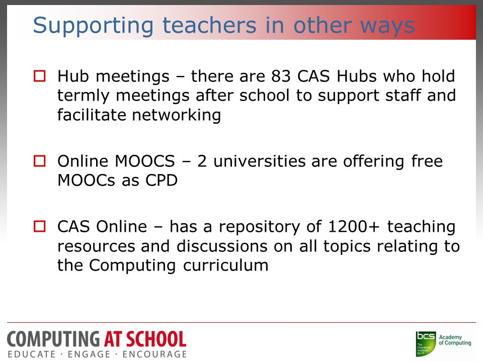 Supporting teachers in other ways  Hub meetings – there are 83 CAS Hubs who hold termly meetings after school to support staff and facilitate networking  Online MOOCS – 2 universities are offering free MOOCs as CPD  CAS Online – has a repository of 1200+ teaching resources and discussions on all topics relating to the Computing curriculum