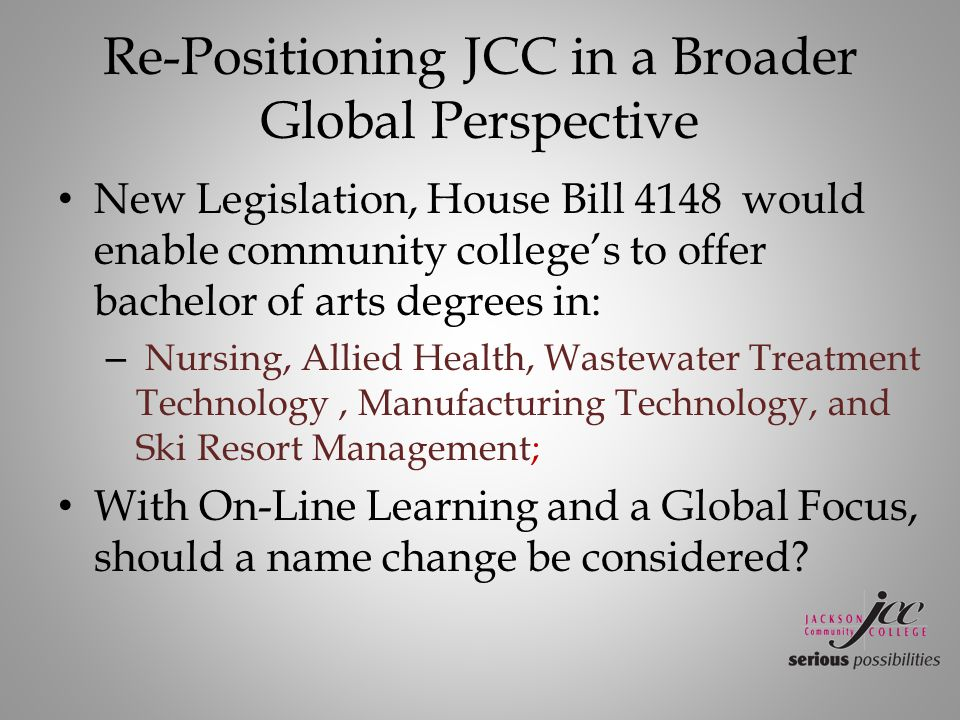 Re-Positioning JCC in a Broader Global Perspective New Legislation, House Bill 4148 would enable community college's to offer bachelor of arts degrees