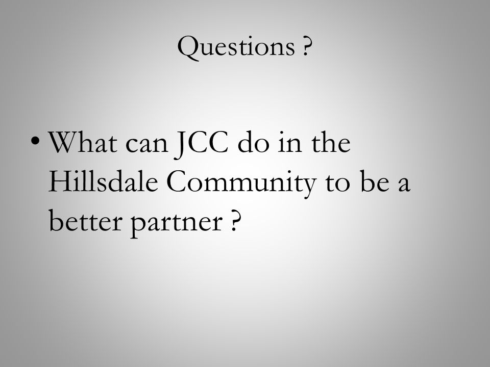 Questions ? What can JCC do in the Hillsdale Community to be a better partner ?