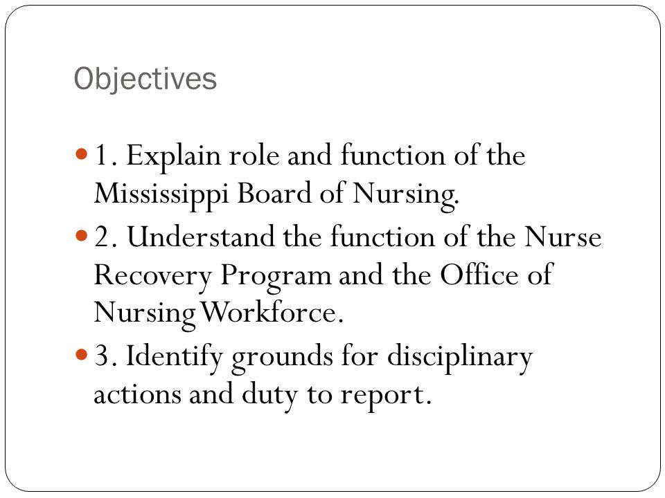 Objectives 1. Explain role and function of the Mississippi Board of Nursing.