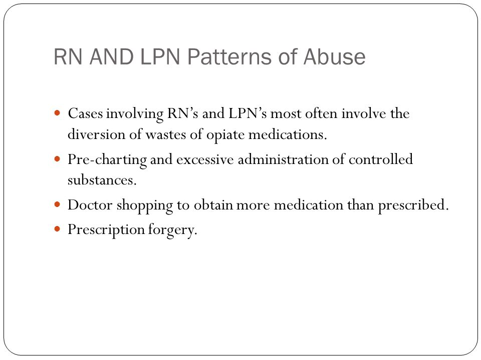 RN AND LPN Patterns of Abuse Cases involving RN's and LPN's most often involve the diversion of wastes of opiate medications.