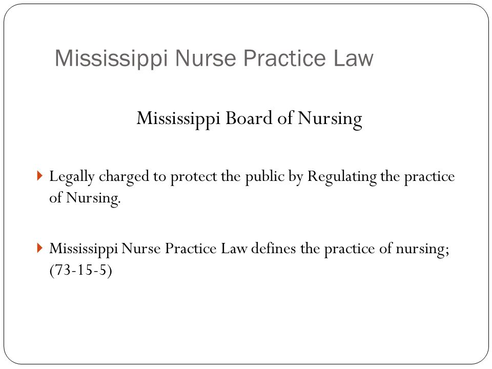 Mississippi Nurse Practice Law Mississippi Board of Nursing  Legally charged to protect the public by Regulating the practice of Nursing.