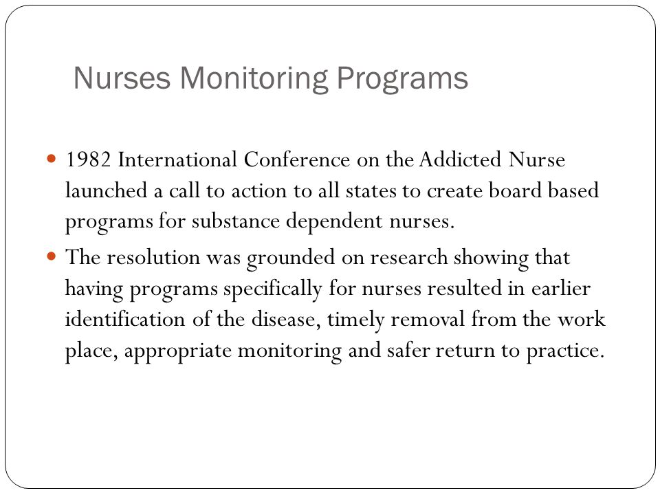 Nurses Monitoring Programs 1982 International Conference on the Addicted Nurse launched a call to action to all states to create board based programs for substance dependent nurses.