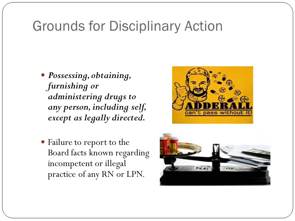 Grounds for Disciplinary Action Possessing, obtaining, furnishing or administering drugs to any person, including self, except as legally directed.