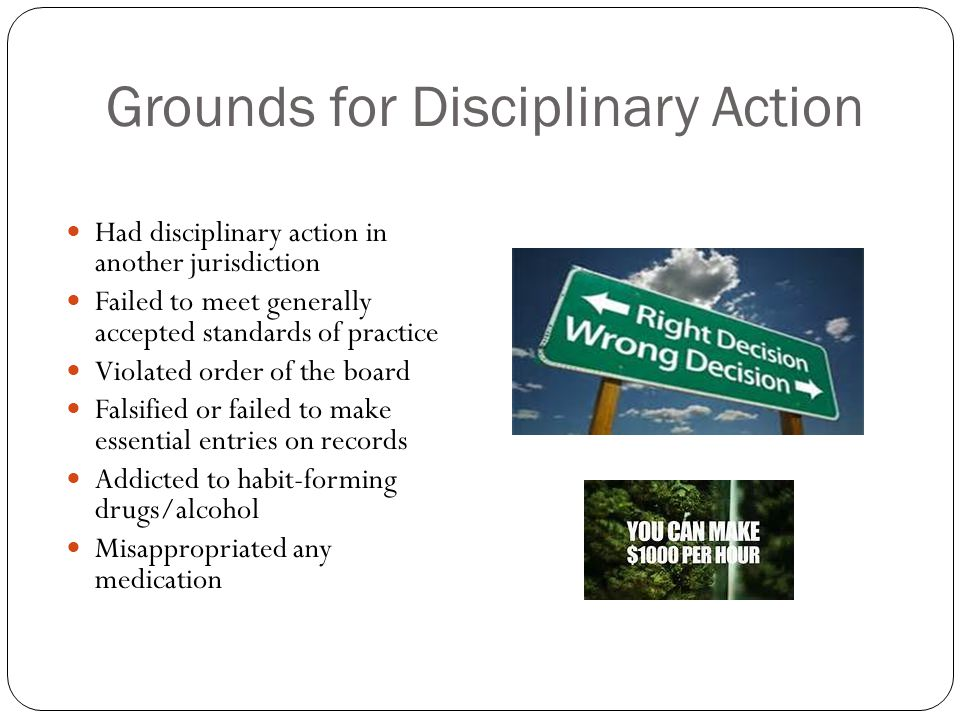 Grounds for Disciplinary Action Had disciplinary action in another jurisdiction Failed to meet generally accepted standards of practice Violated order of the board Falsified or failed to make essential entries on records Addicted to habit-forming drugs/alcohol Misappropriated any medication