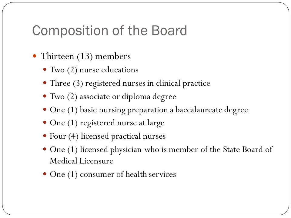 Composition of the Board Thirteen (13) members Two (2) nurse educations Three (3) registered nurses in clinical practice Two (2) associate or diploma degree One (1) basic nursing preparation a baccalaureate degree One (1) registered nurse at large Four (4) licensed practical nurses One (1) licensed physician who is member of the State Board of Medical Licensure One (1) consumer of health services