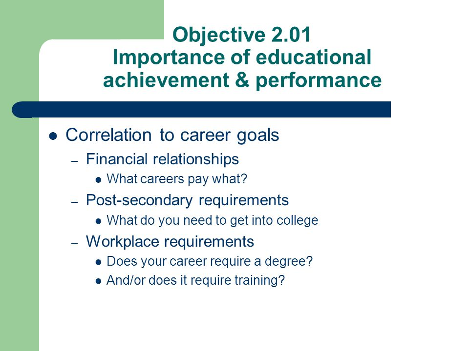 Objective 2.01 Importance of educational achievement & performance Correlation to career goals – Financial relationships What careers pay what? – Post