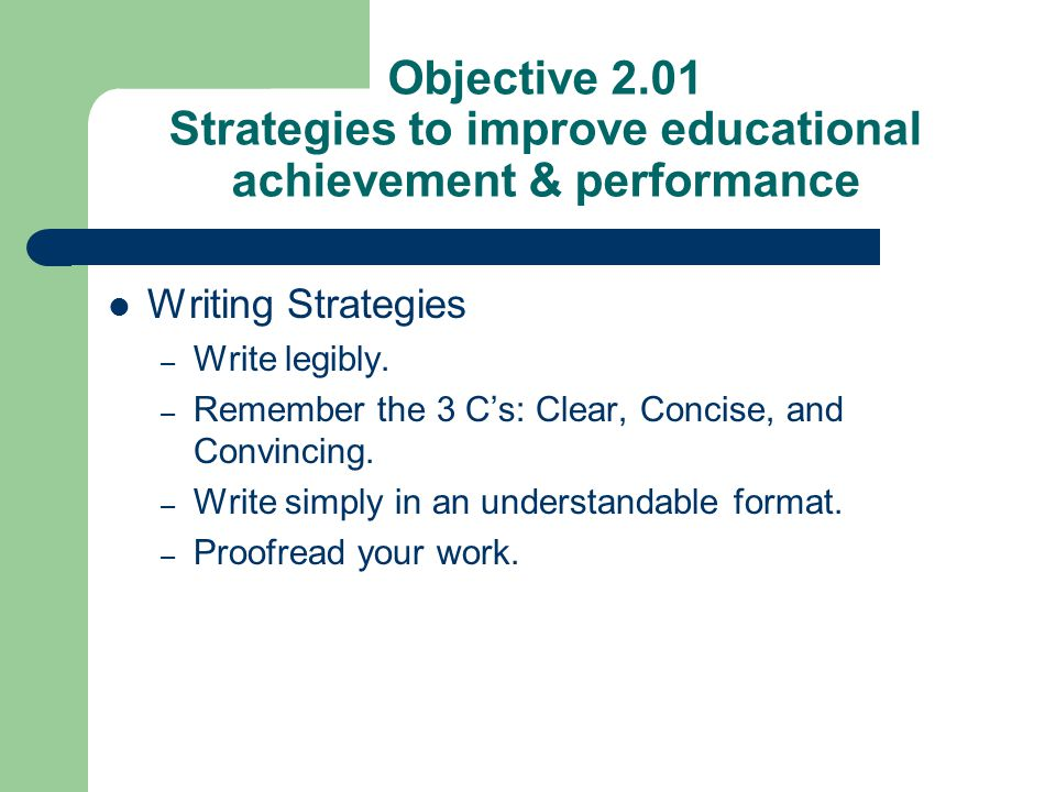 Objective 2.01 Strategies to improve educational achievement & performance Writing Strategies – Write legibly. – Remember the 3 C's: Clear, Concise, a