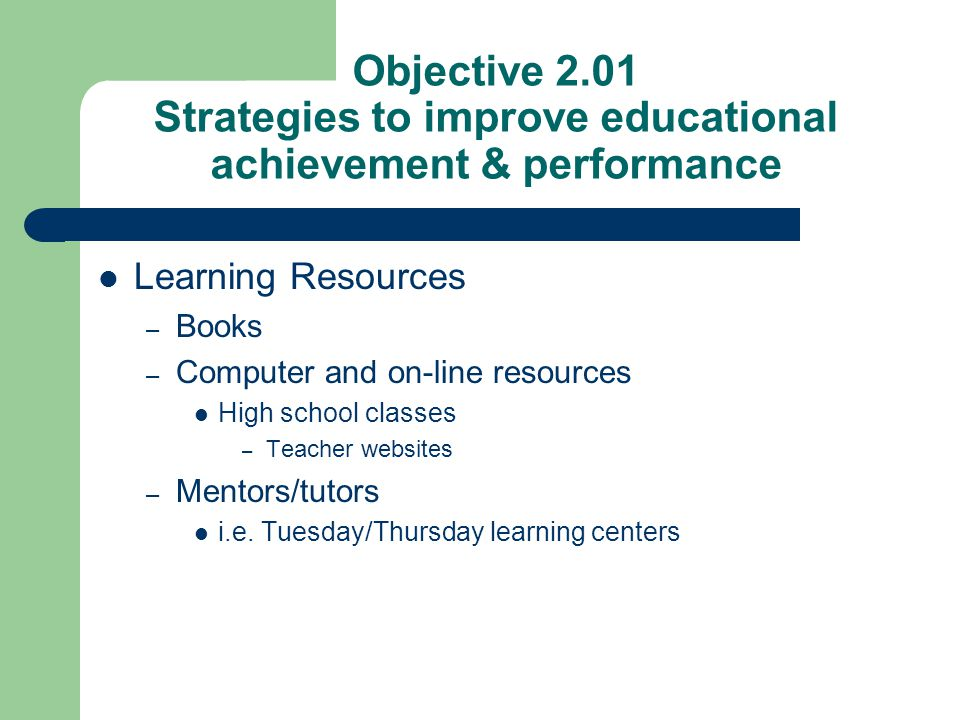 Objective 2.01 Strategies to improve educational achievement & performance Learning Resources – Books – Computer and on-line resources High school cla