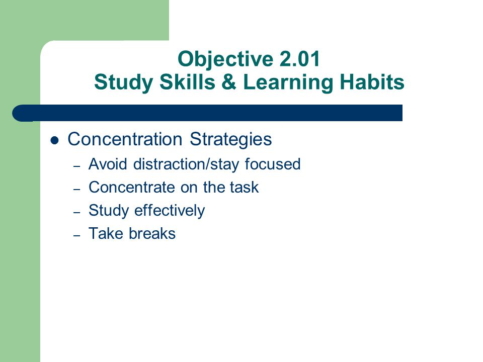 Objective 2.01 Study Skills & Learning Habits Concentration Strategies – Avoid distraction/stay focused – Concentrate on the task – Study effectively