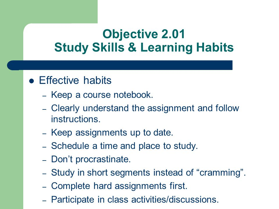 Objective 2.01 Study Skills & Learning Habits Effective habits – Keep a course notebook. – Clearly understand the assignment and follow instructions.